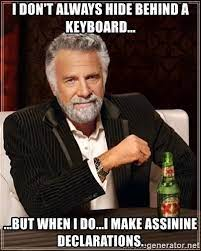 I don't always hide behind a keyboard... ...but when I do...I make assinine  declarations. - The Most Interesting Man In The World   Meme Generator
